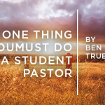 The One Thing You Must Do as a Student Pastor